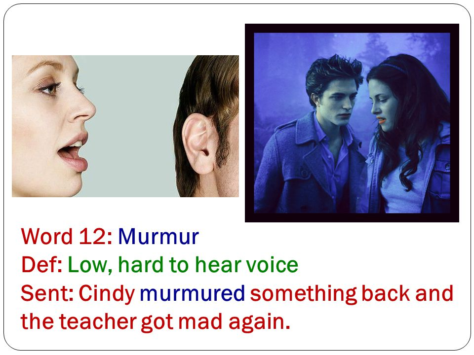 Word 12: Murmur Def: Low, hard to hear voice Sent: Cindy murmured something back and the teacher got mad again.