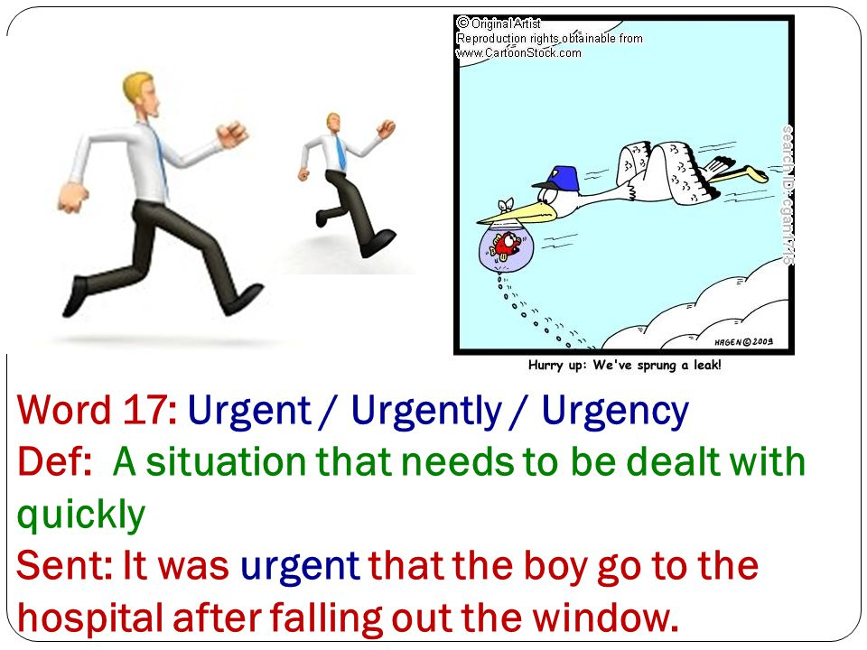 Word 17: Urgent / Urgently / Urgency Def: A situation that needs to be dealt with quickly Sent: It was urgent that the boy go to the hospital after falling out the window.