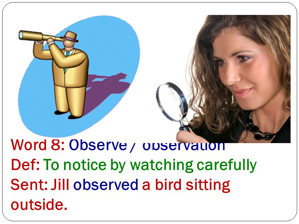 Word 8: Observe / observation Def: To notice by watching carefully Sent: Jill observed a bird sitting outside.