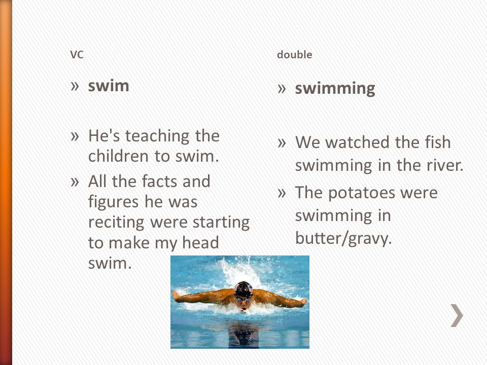 VCdouble » swim » He's teaching the children to swim. » All the facts and figures he was reciting were starting to make my head swim. » swimming » We