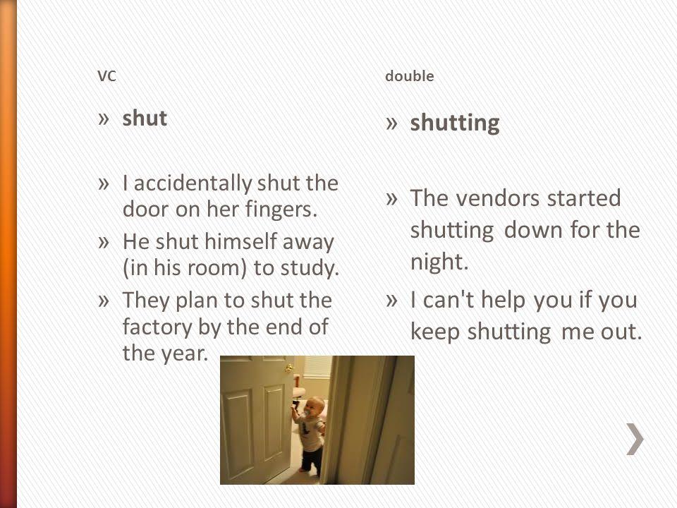 VCdouble » shut » I accidentally shut the door on her fingers.