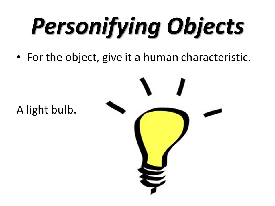 Personifying Objects For the object, give it a human characteristic. An alarm clock.