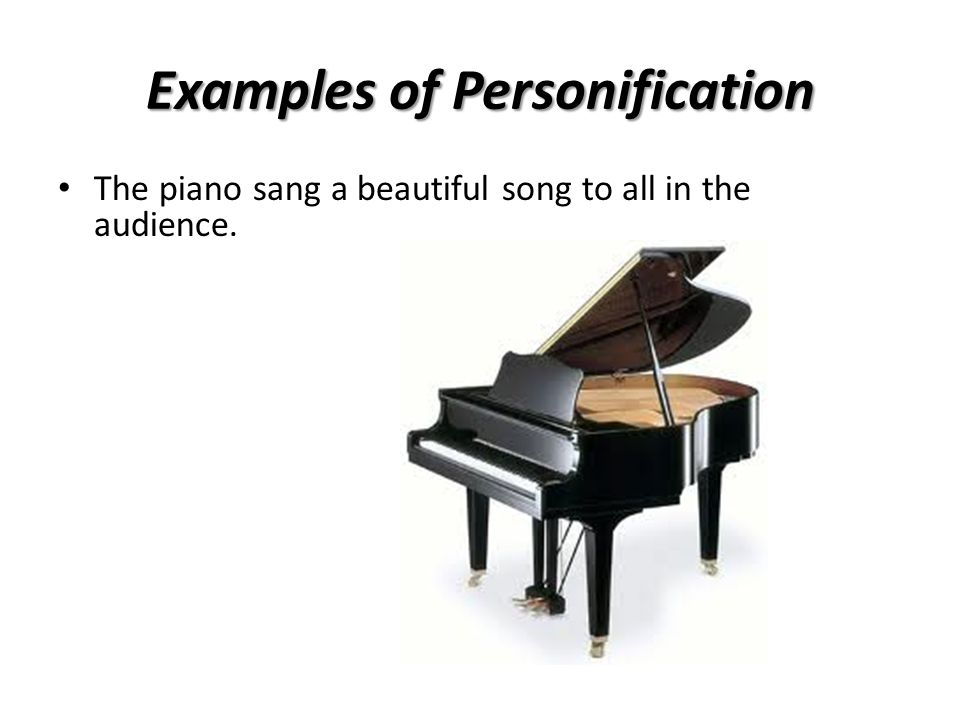 Examples of Personification The piano sang a beautiful song to all in the audience.