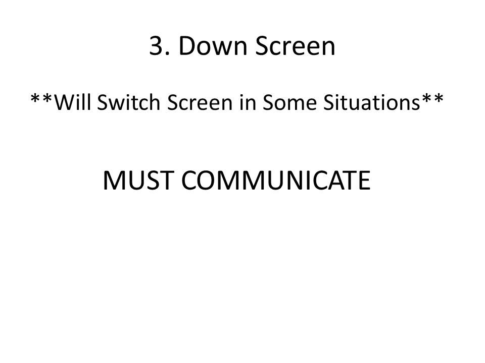 3. Down Screen **Will Switch Screen in Some Situations** MUST COMMUNICATE