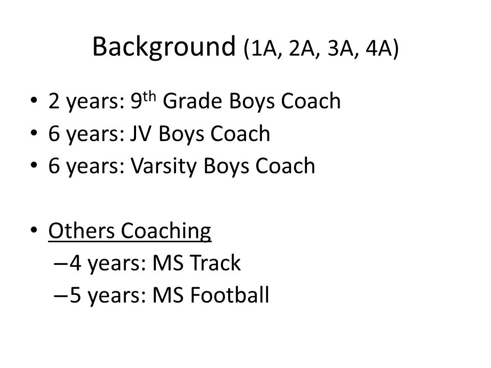 Background (1A, 2A, 3A, 4A) 2 years: 9 th Grade Boys Coach 6 years: JV Boys Coach 6 years: Varsity Boys Coach Others Coaching – 4 years: MS Track – 5 years: MS Football