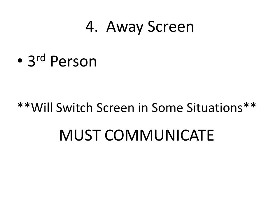 3 rd Person **Will Switch Screen in Some Situations** MUST COMMUNICATE