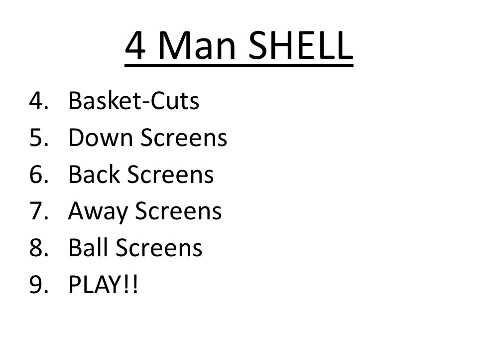 4 Man SHELL 4.Basket-Cuts 5.Down Screens 6.Back Screens 7.Away Screens 8.Ball Screens 9.PLAY!!