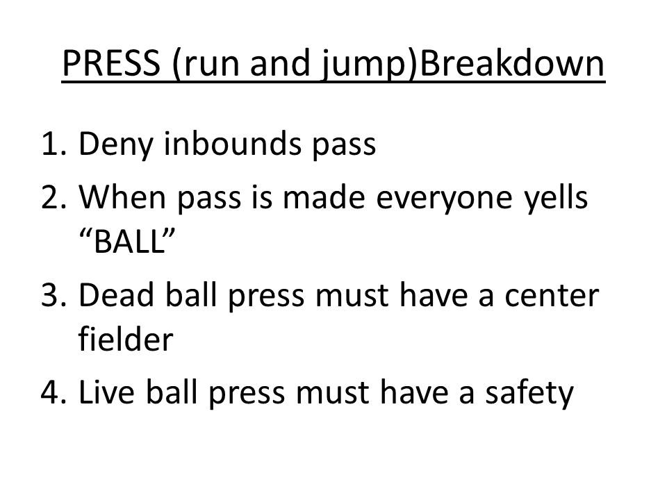 PRESS (run and jump)Breakdown 1.Deny inbounds pass 2.When pass is made everyone yells BALL 3.Dead ball press must have a center fielder 4.Live ball press must have a safety