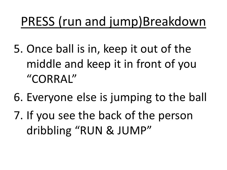 PRESS (run and jump)Breakdown 5.Once ball is in, keep it out of the middle and keep it in front of you CORRAL 6.Everyone else is jumping to the ball 7.If you see the back of the person dribbling RUN & JUMP