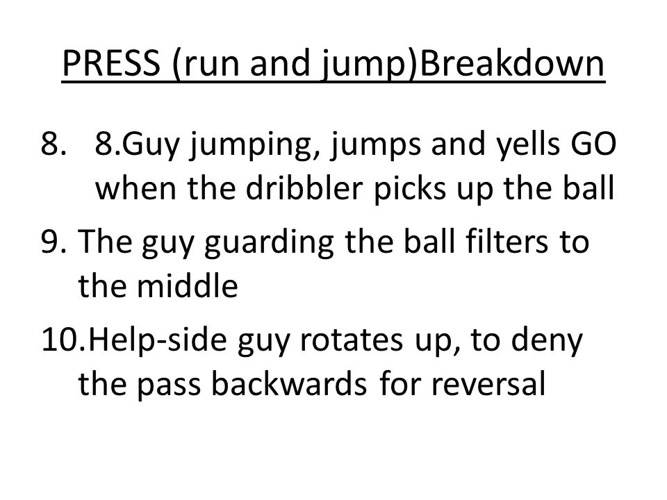PRESS (run and jump)Breakdown 8.8.Guy jumping, jumps and yells GO when the dribbler picks up the ball 9.The guy guarding the ball filters to the middle 10.Help-side guy rotates up, to deny the pass backwards for reversal