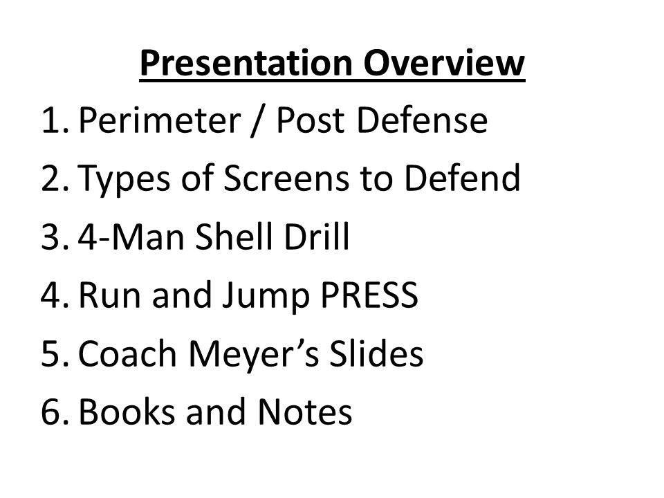 Presentation Overview 1.Perimeter / Post Defense 2.Types of Screens to Defend 3.4-Man Shell Drill 4.Run and Jump PRESS 5.Coach Meyer's Slides 6.Books and Notes