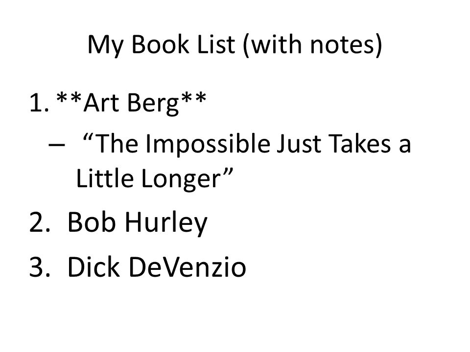 My Book List (with notes) 1.**Art Berg** – The Impossible Just Takes a Little Longer 2.Bob Hurley 3.Dick DeVenzio
