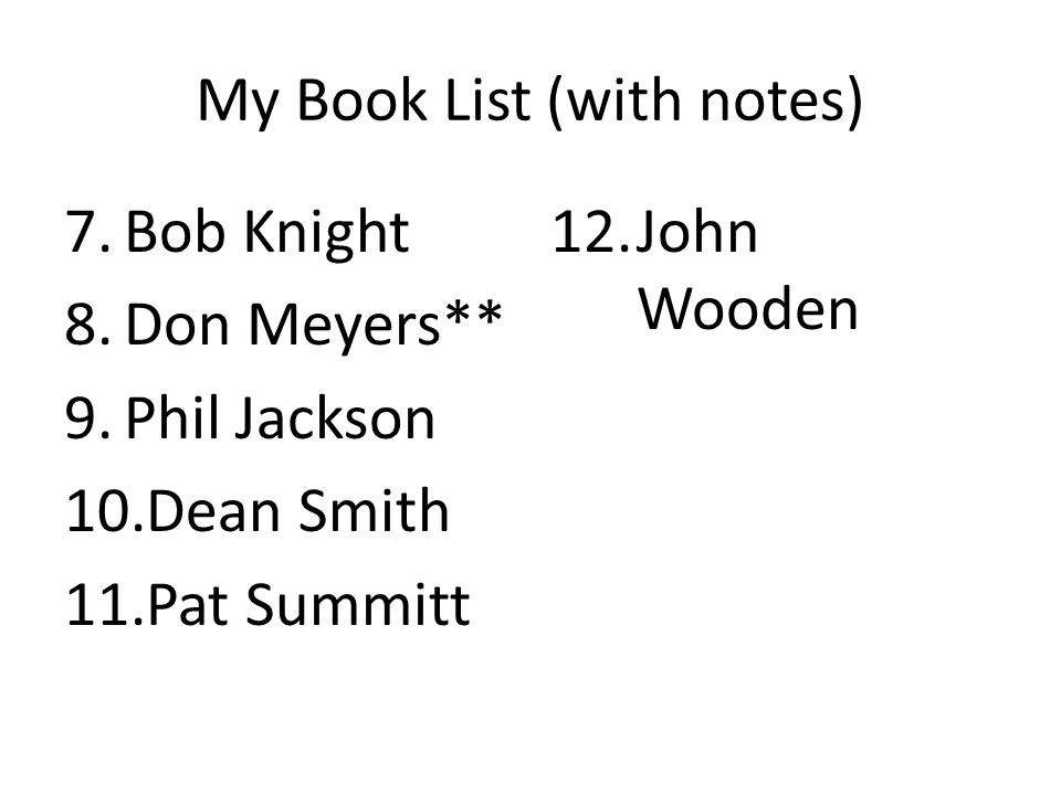 My Book List (with notes) 7.Bob Knight 8.Don Meyers** 9.Phil Jackson 10.Dean Smith 11.Pat Summitt 12.John Wooden