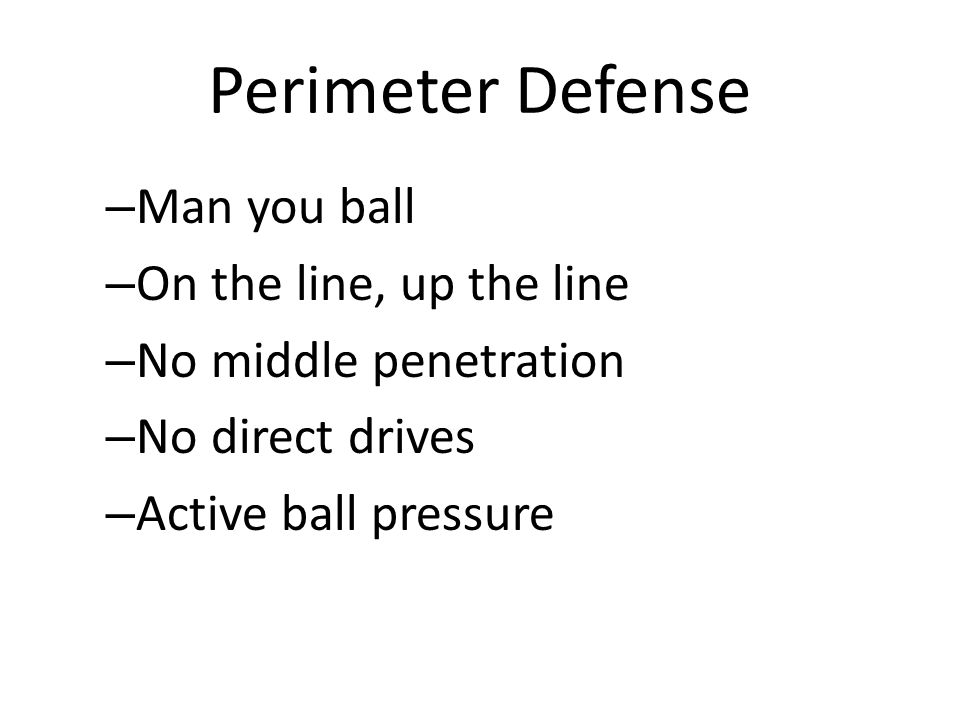 Perimeter Defense – Man you ball – On the line, up the line – No middle penetration – No direct drives – Active ball pressure