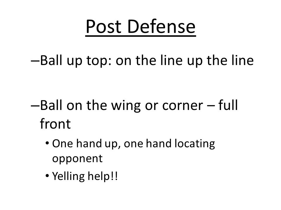 Post Defense – Ball up top: on the line up the line – Ball on the wing or corner – full front One hand up, one hand locating opponent Yelling help!!