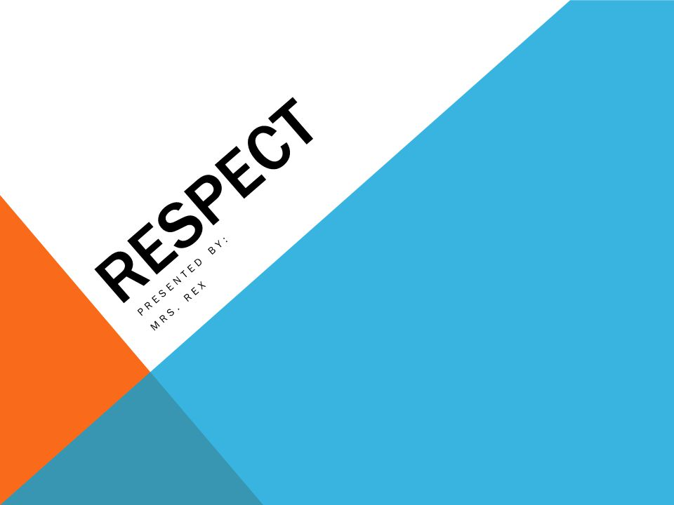 RESPECT PRESENTED BY: MRS. REX