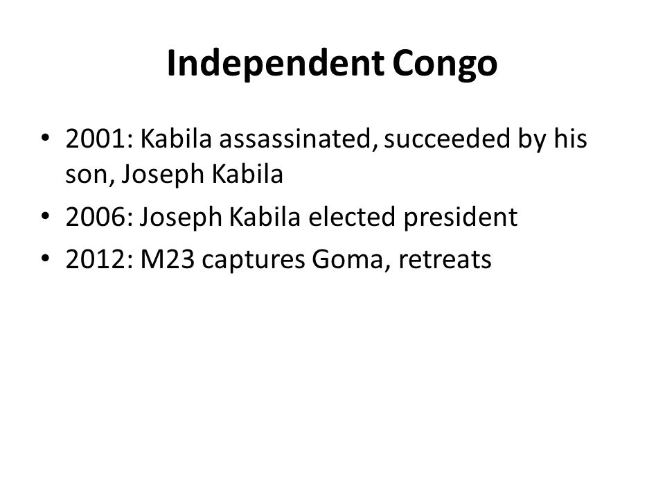 Independent Congo 2001: Kabila assassinated, succeeded by his son, Joseph Kabila 2006: Joseph Kabila elected president 2012: M23 captures Goma, retreats