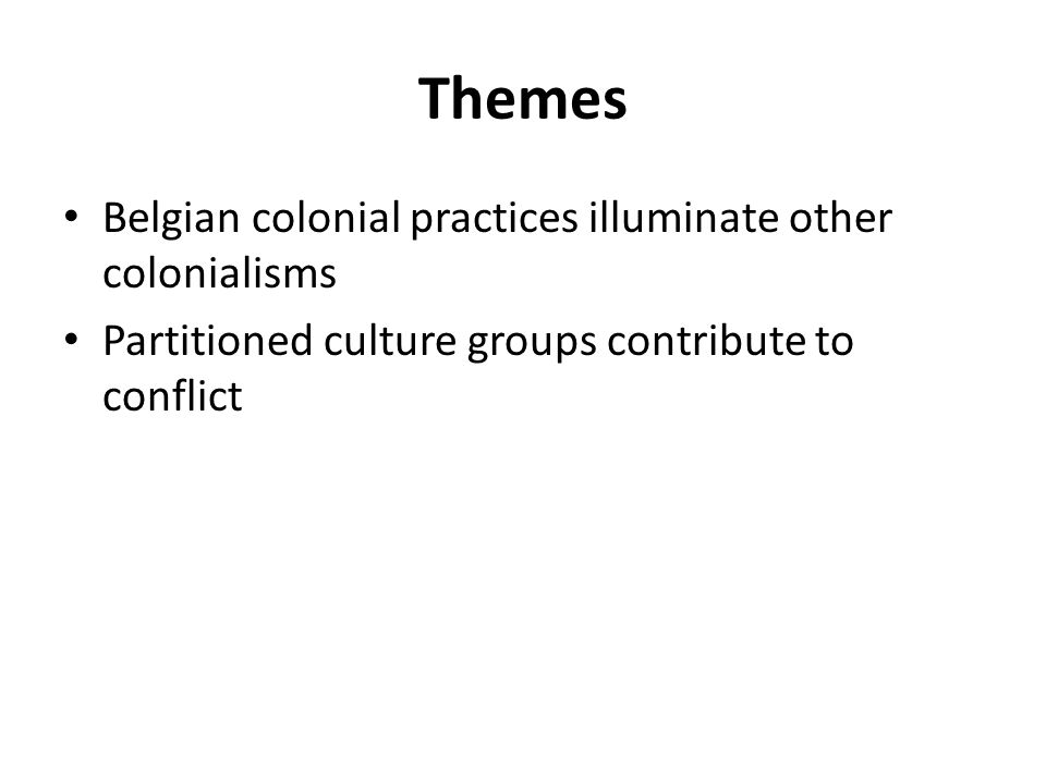 Themes Belgian colonial practices illuminate other colonialisms Partitioned culture groups contribute to conflict