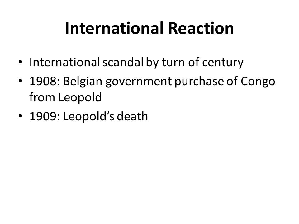International Reaction International scandal by turn of century 1908: Belgian government purchase of Congo from Leopold 1909: Leopold's death