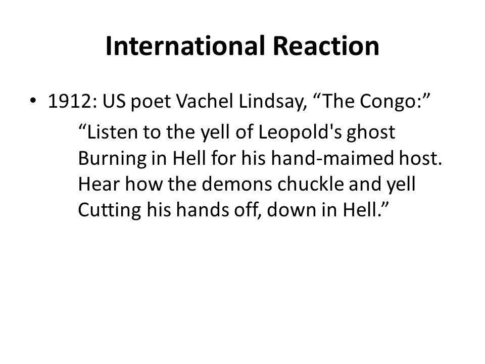 "International Reaction 1912: US poet Vachel Lindsay, ""The Congo:"" ""Listen to the yell of Leopold's ghost Burning in Hell for his hand-maimed host. Hea"