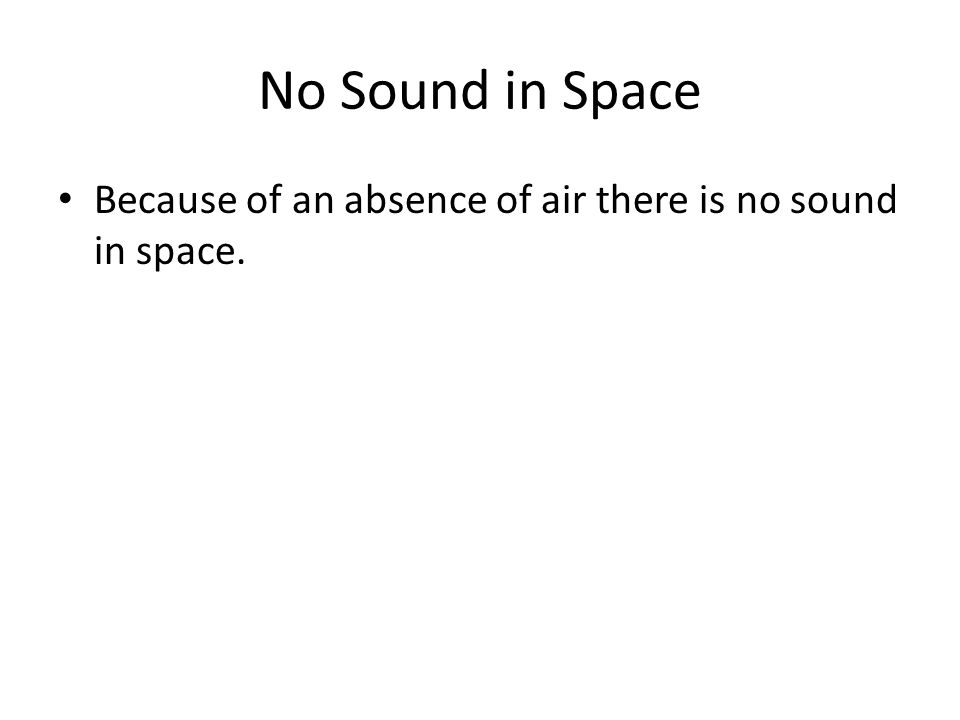 No Sound in Space Because of an absence of air there is no sound in space.
