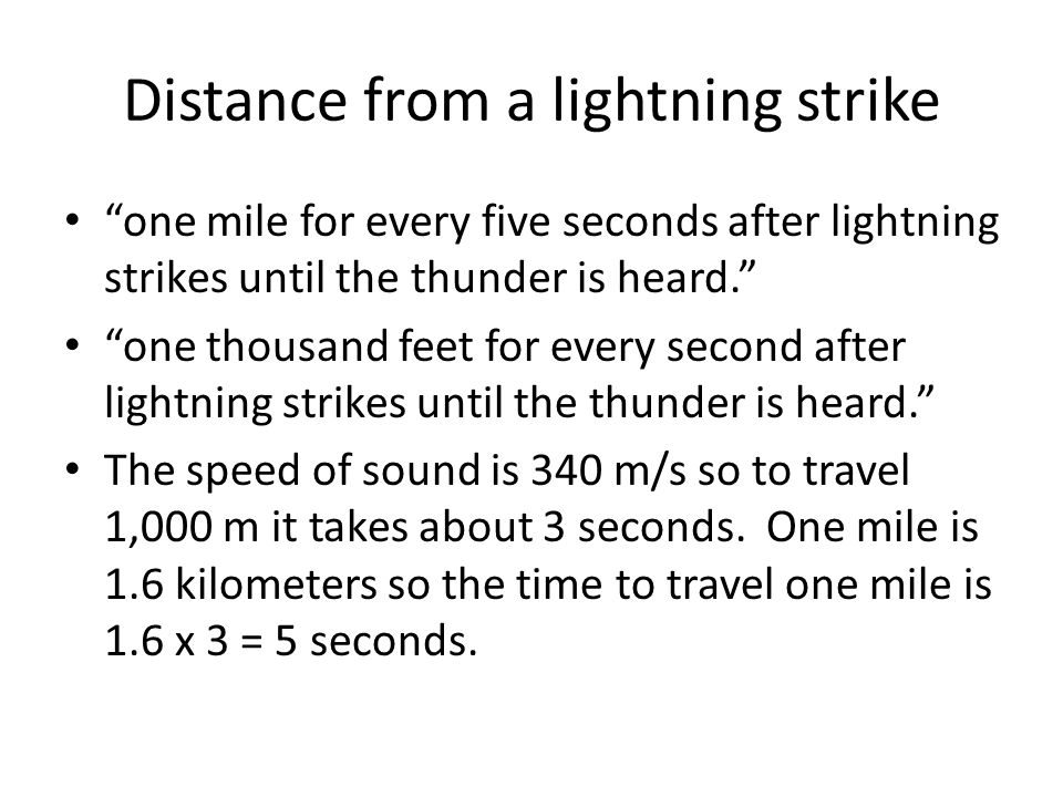 Distance from a lightning strike one mile for every five seconds after lightning strikes until the thunder is heard. one thousand feet for every second after lightning strikes until the thunder is heard. The speed of sound is 340 m/s so to travel 1,000 m it takes about 3 seconds.