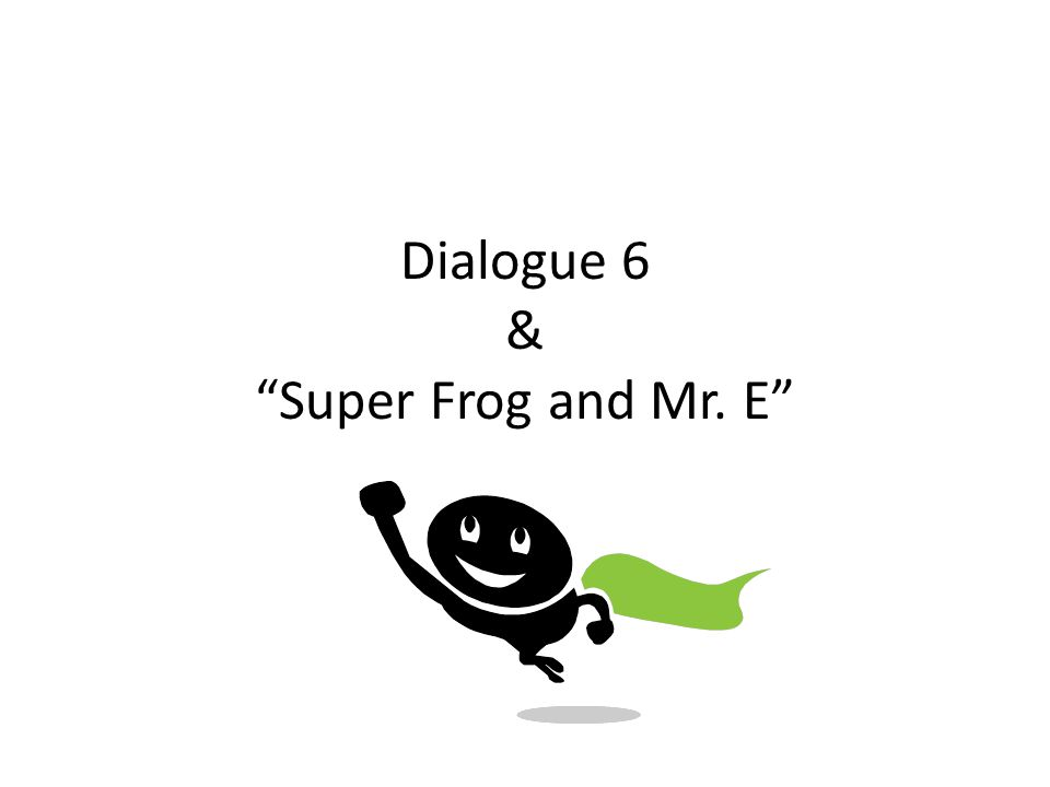 Dialogue 6 & Super Frog and Mr. E
