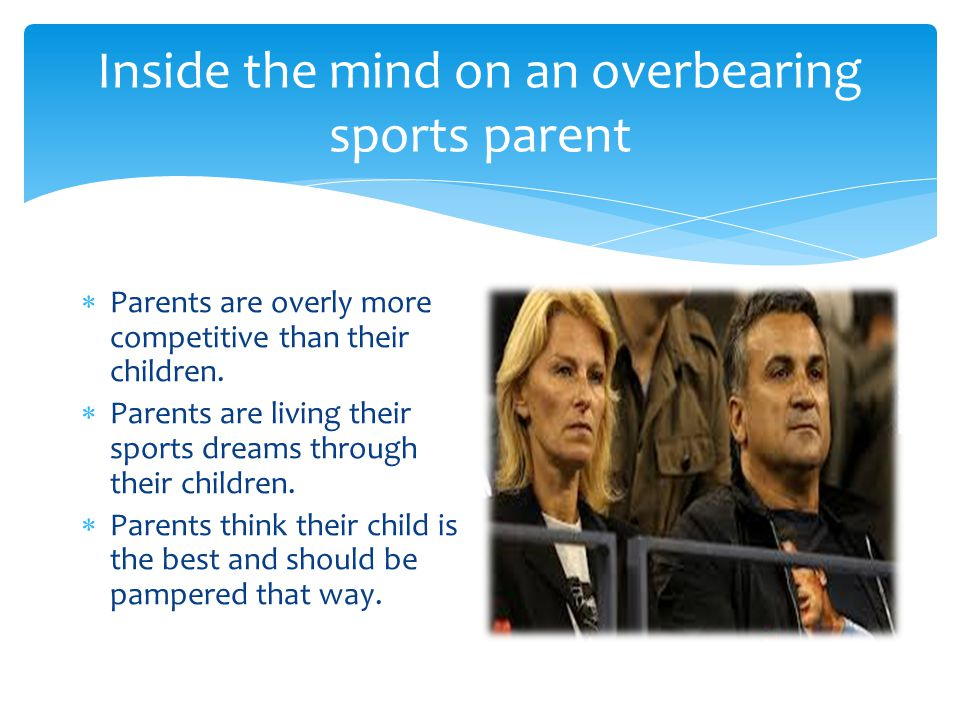 Inside the mind on an overbearing sports parent  Parents are overly more competitive than their children.
