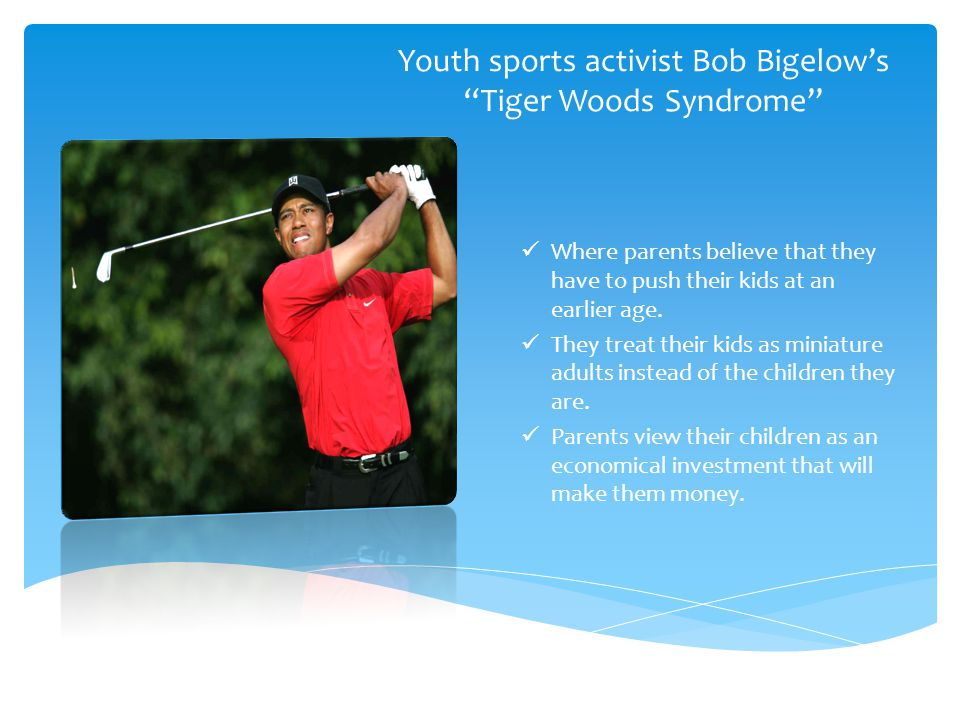 Youth sports activist Bob Bigelow's Tiger Woods Syndrome Where parents believe that they have to push their kids at an earlier age.