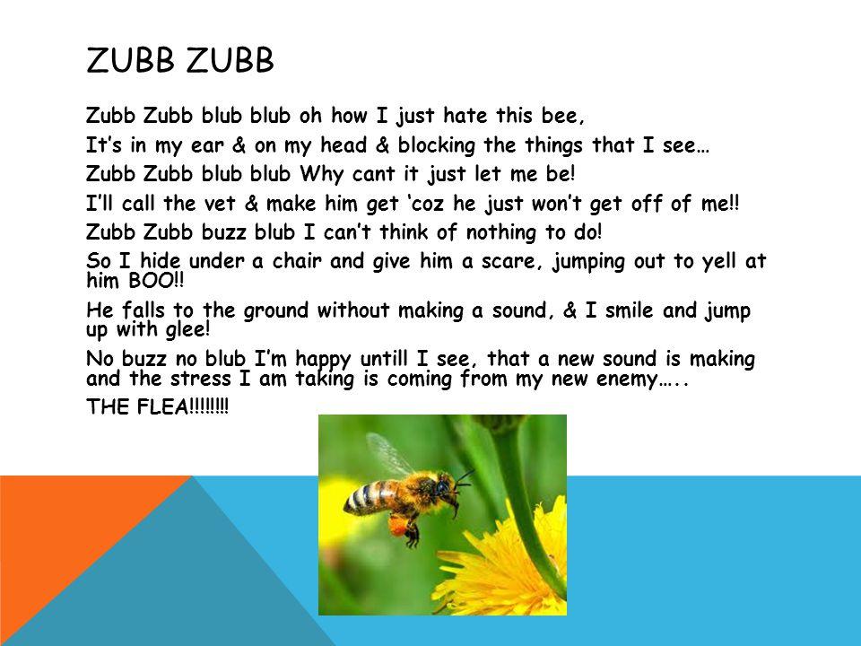 ZUBB Zubb Zubb blub blub oh how I just hate this bee, It's in my ear & on my head & blocking the things that I see… Zubb Zubb blub blub Why cant it ju