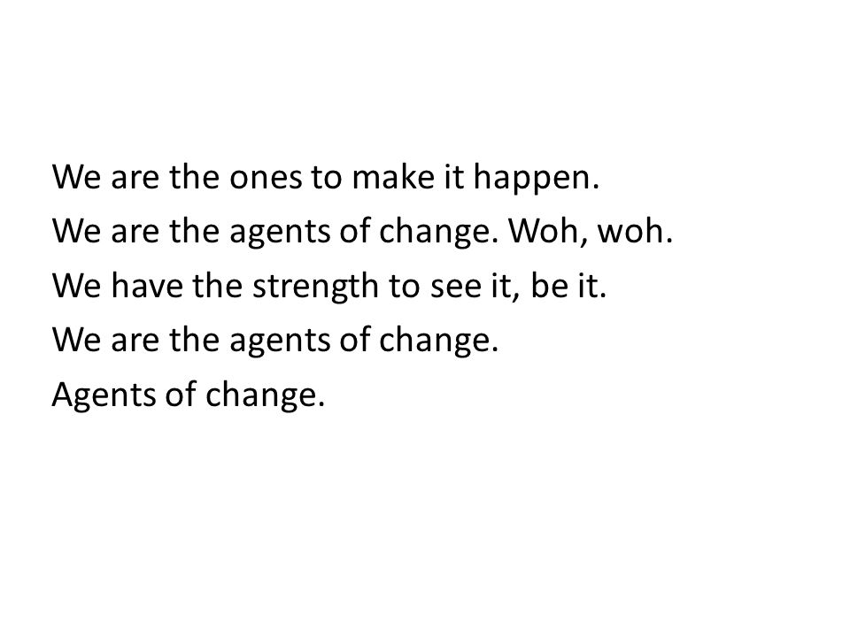 We are the ones to make it happen. We are the agents of change.