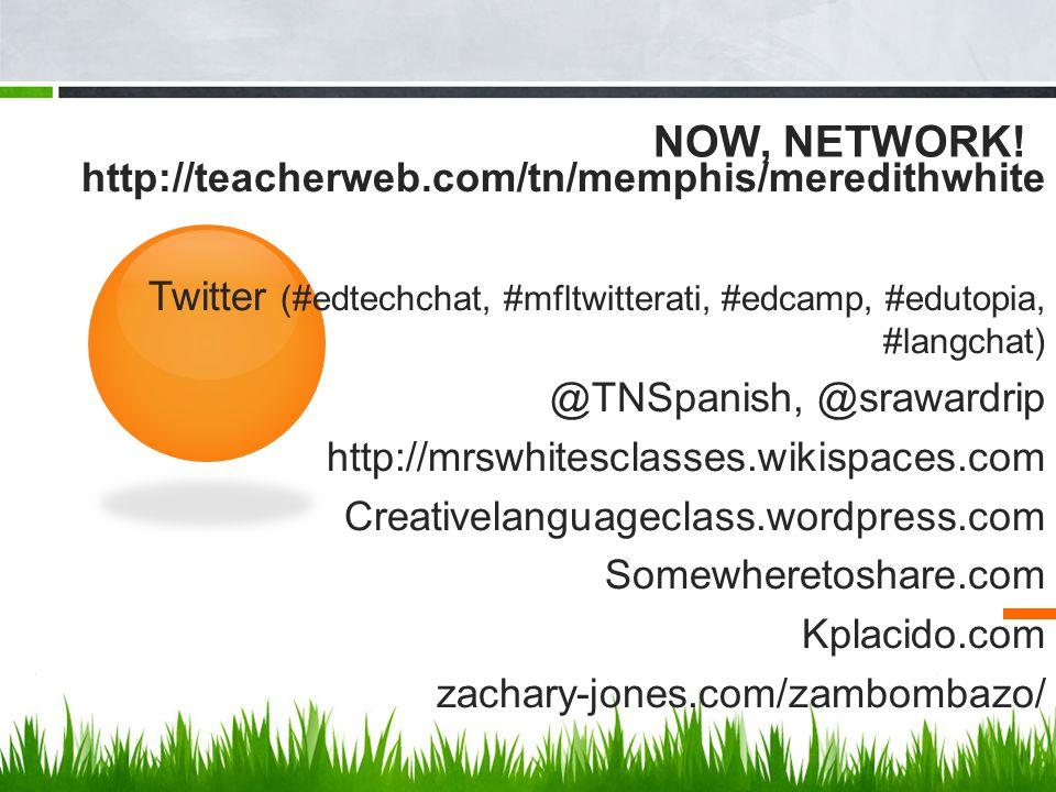 NOW, NETWORK! http://teacherweb.com/tn/memphis/meredithwhite Twitter (#edtechchat, #mfltwitterati, #edcamp, #edutopia, #langchat) @TNSpanish, @sraward