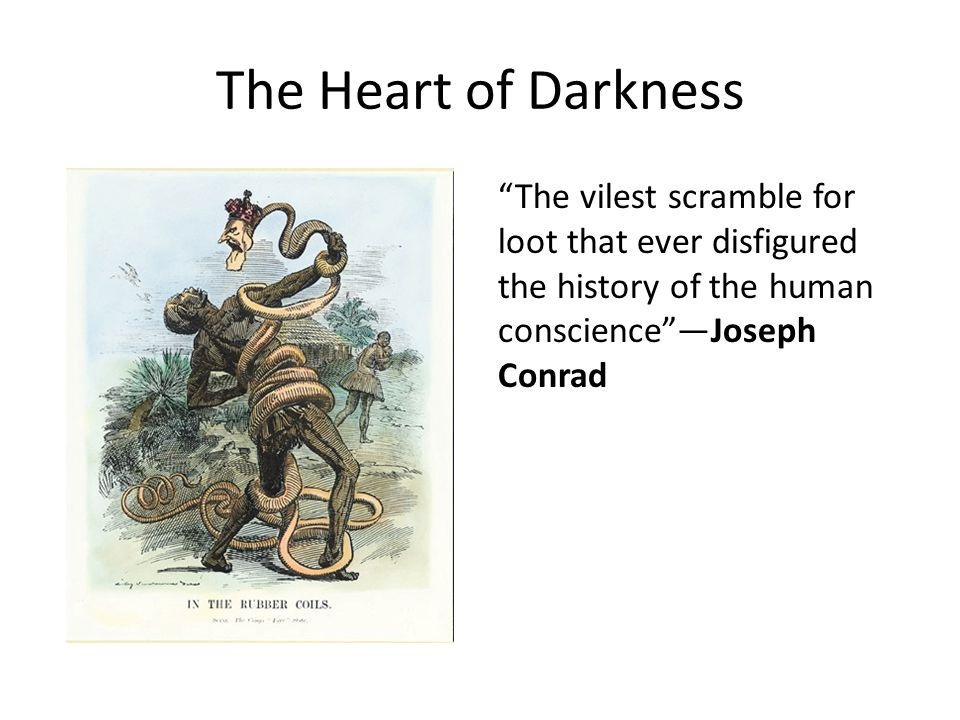 The Heart of Darkness The vilest scramble for loot that ever disfigured the history of the human conscience —Joseph Conrad