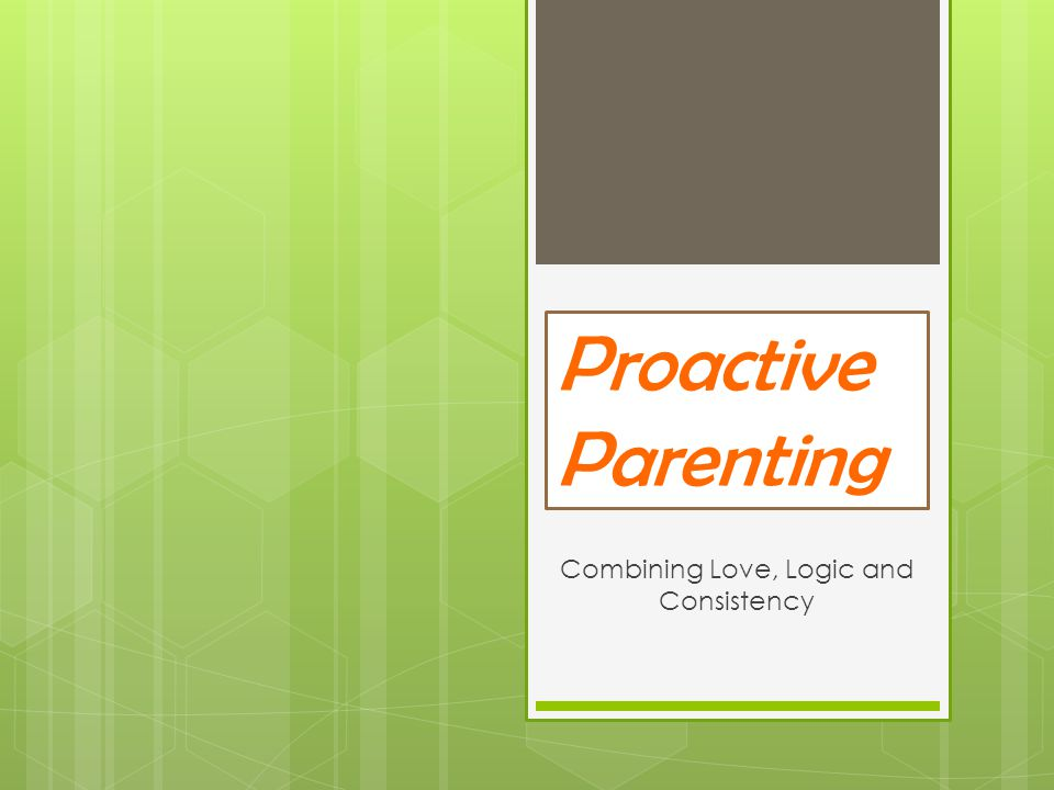 Proactive Parenting Combining Love, Logic and Consistency