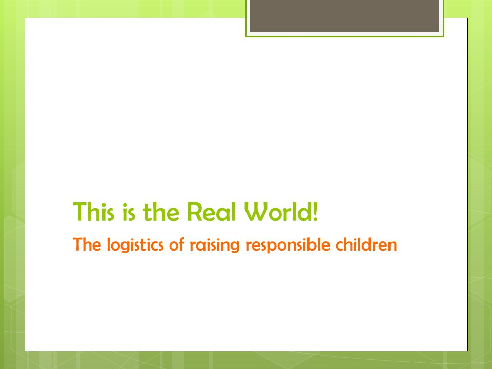 This is the Real World! The logistics of raising responsible children