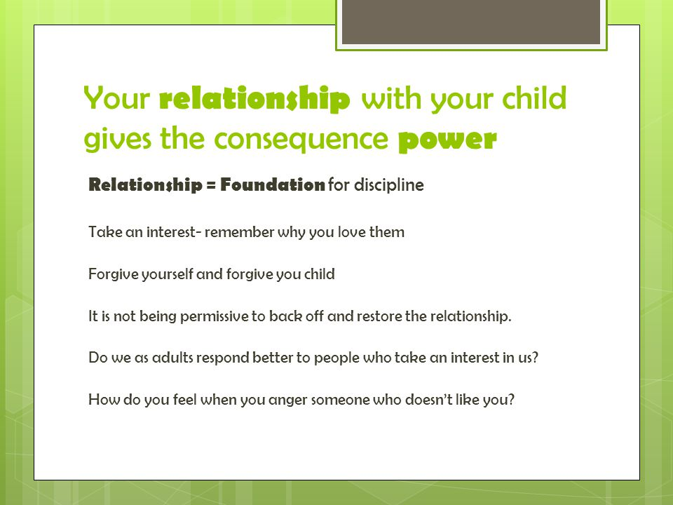 Your relationship with your child gives the consequence power Relationship = Foundation for discipline Take an interest- remember why you love them Forgive yourself and forgive you child It is not being permissive to back off and restore the relationship.