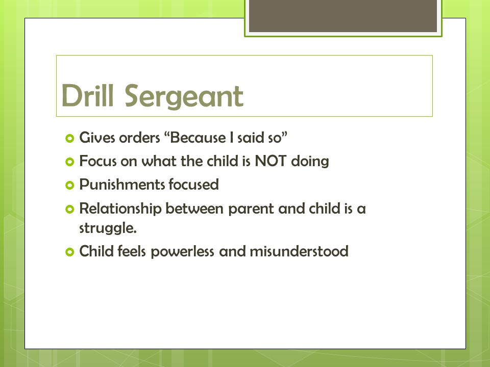 Drill Sergeant  Gives orders Because I said so  Focus on what the child is NOT doing  Punishments focused  Relationship between parent and child is a struggle.