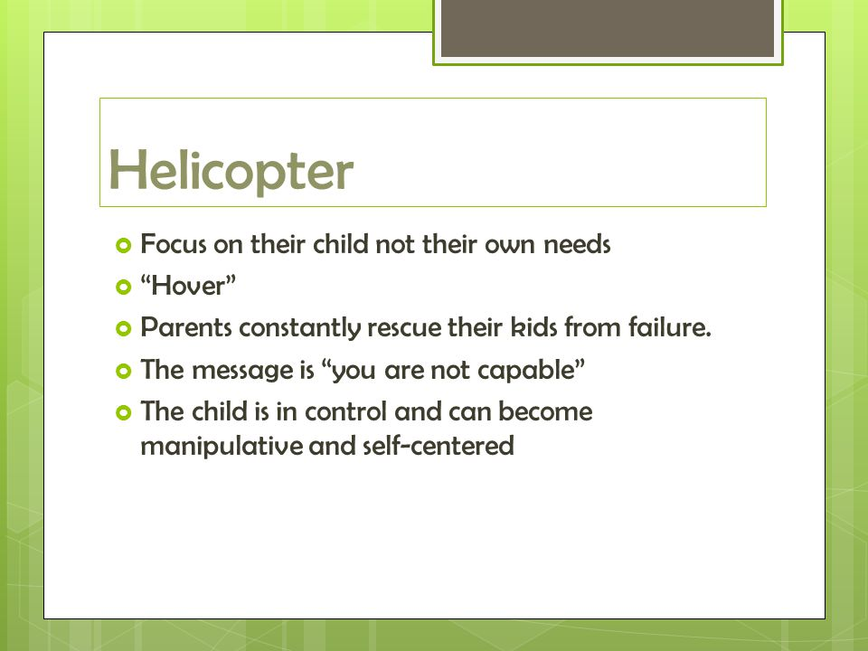 Helicopter  Focus on their child not their own needs  Hover  Parents constantly rescue their kids from failure.