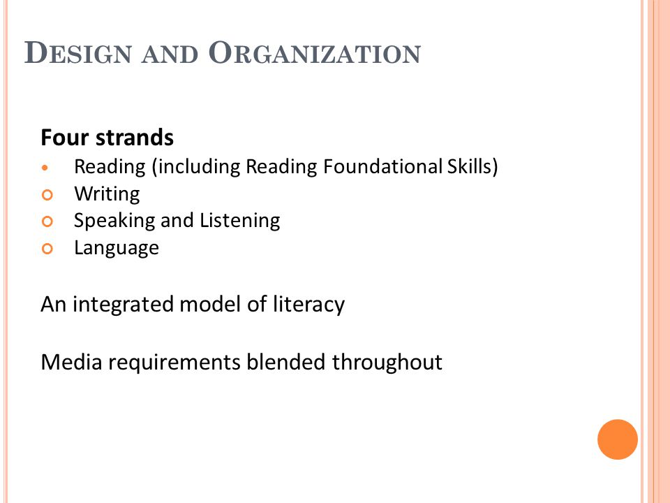D ESIGN AND O RGANIZATION Three main sections K−5 (cross-disciplinary) 6−12 English Language Arts 6−12 Literacy in History/Social Studies, Science, and Technical Subjects Shared responsibility for students' literacy development Three appendices A: Research and evidence; glossary of key terms B: Reading text exemplars; sample performance tasks C: Annotated student writing samples