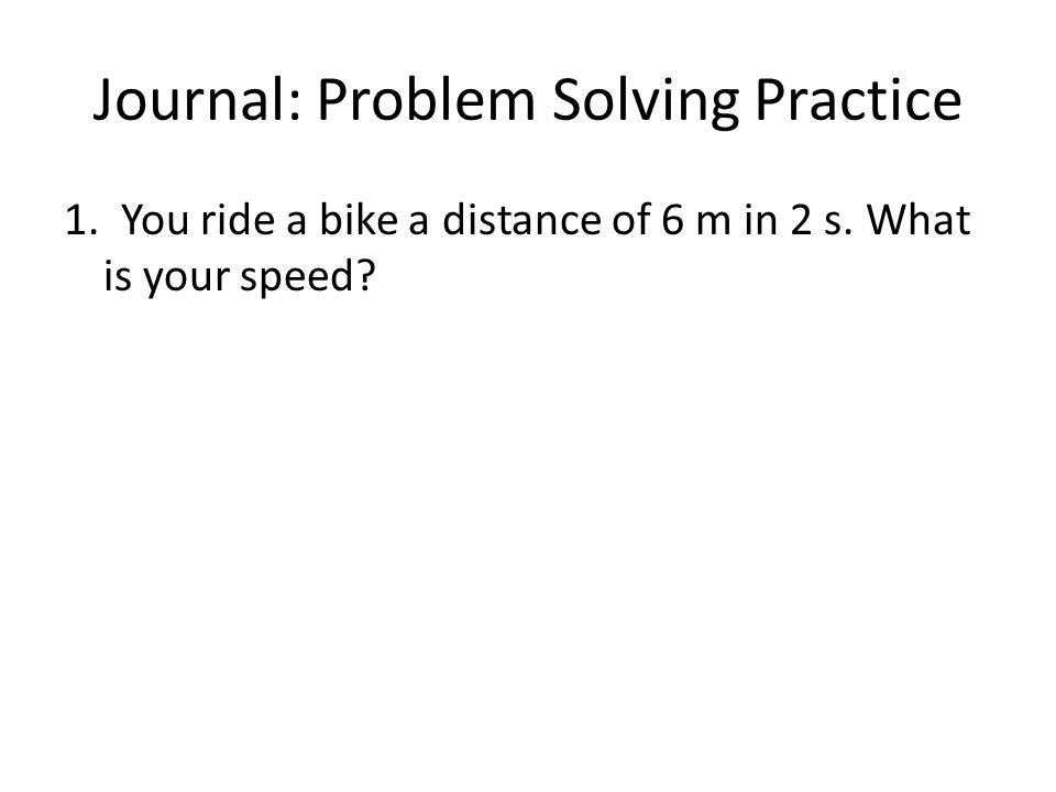 Journal: Problem Solving Practice 1. You ride a bike a distance of 6 m in 2 s. What is your speed