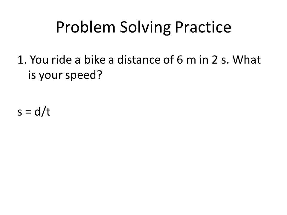 Problem Solving Practice 1. You ride a bike a distance of 6 m in 2 s. What is your speed s = d/t