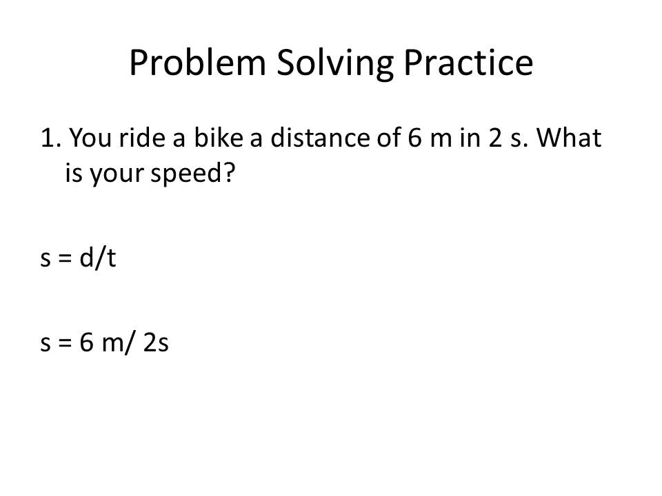 Problem Solving Practice 1. You ride a bike a distance of 6 m in 2 s.