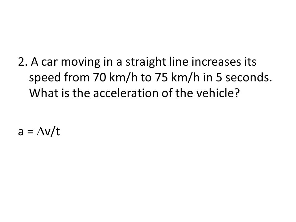 2. A car moving in a straight line increases its speed from 70 km/h to 75 km/h in 5 seconds.