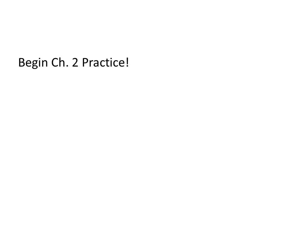 Begin Ch. 2 Practice!