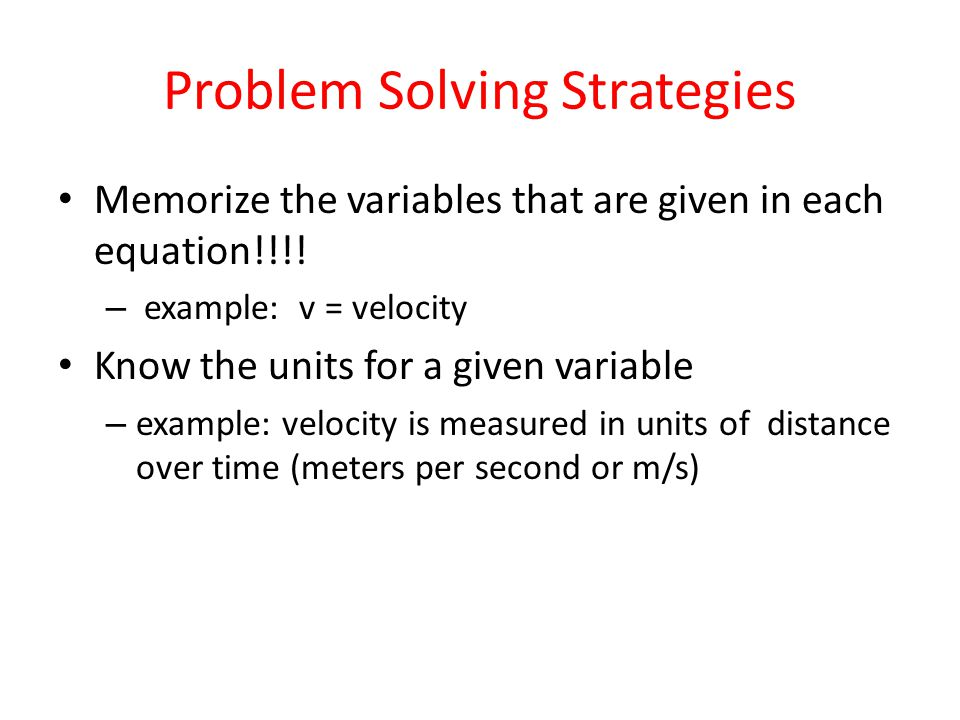 Problem Solving Strategies Memorize the variables that are given in each equation!!!.