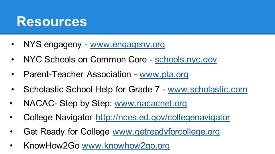 Resources NYS engageny - www.engageny.orgwww.engageny.org NYC Schools on Common Core - schools.nyc.gov Parent-Teacher Association - www.pta.orgwww.pta.org Scholastic School Help for Grade 7 - www.scholastic.comwww.scholastic.com NACAC- Step by Step: www.nacacnet.orgwww.nacacnet.org College Navigator http://nces.ed.gov/collegenavigatorhttp://nces.ed.gov/collegenavigator Get Ready for College www.getreadyforcollege.orgwww.getreadyforcollege.org KnowHow2Go www.knowhow2go.orgwww.knowhow2go.org