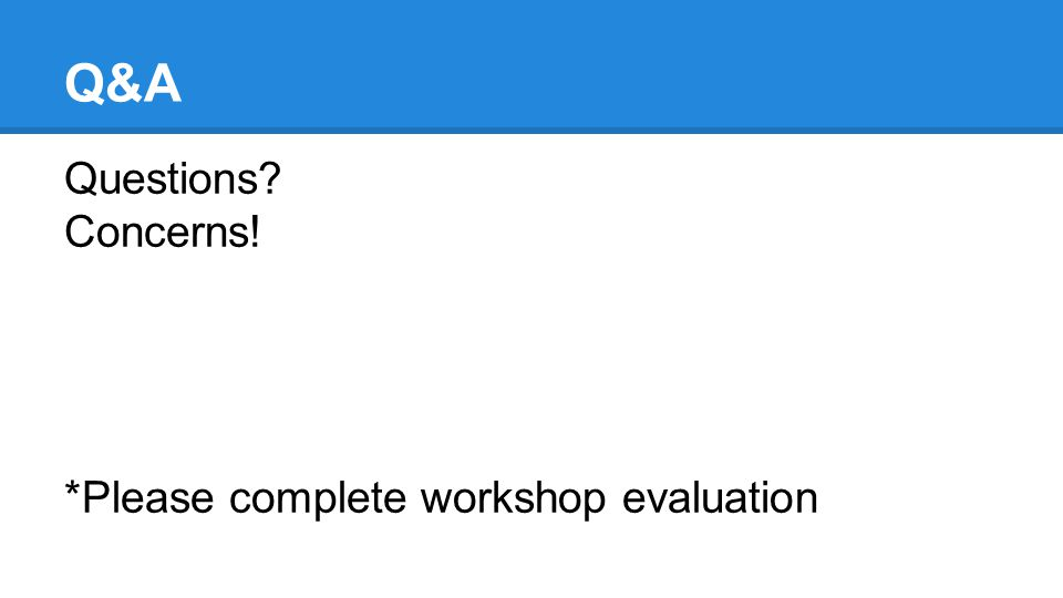 Q&A Questions? Concerns! *Please complete workshop evaluation