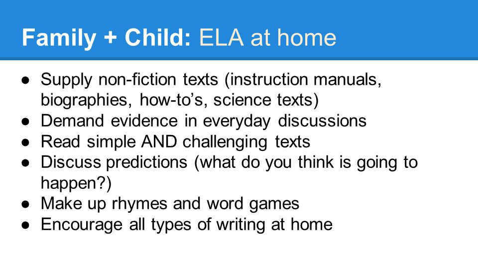 Family + Child: ELA at home ●Supply non-fiction texts (instruction manuals, biographies, how-to's, science texts) ●Demand evidence in everyday discussions ●Read simple AND challenging texts ●Discuss predictions (what do you think is going to happen ) ●Make up rhymes and word games ●Encourage all types of writing at home