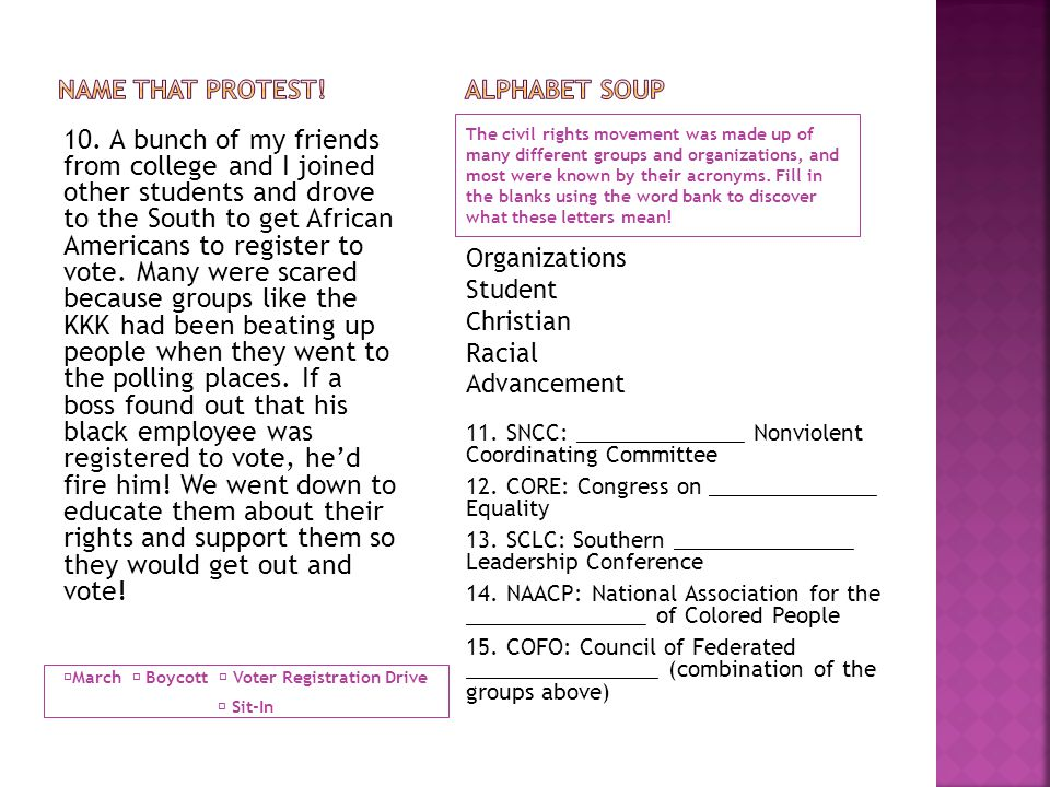  March  Boycott  Voter Registration Drive  Sit-In The civil rights movement was made up of many different groups and organizations, and most were known by their acronyms.