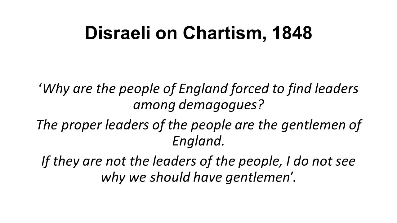 Disraeli on Chartism, 1848 'Why are the people of England forced to find leaders among demagogues.